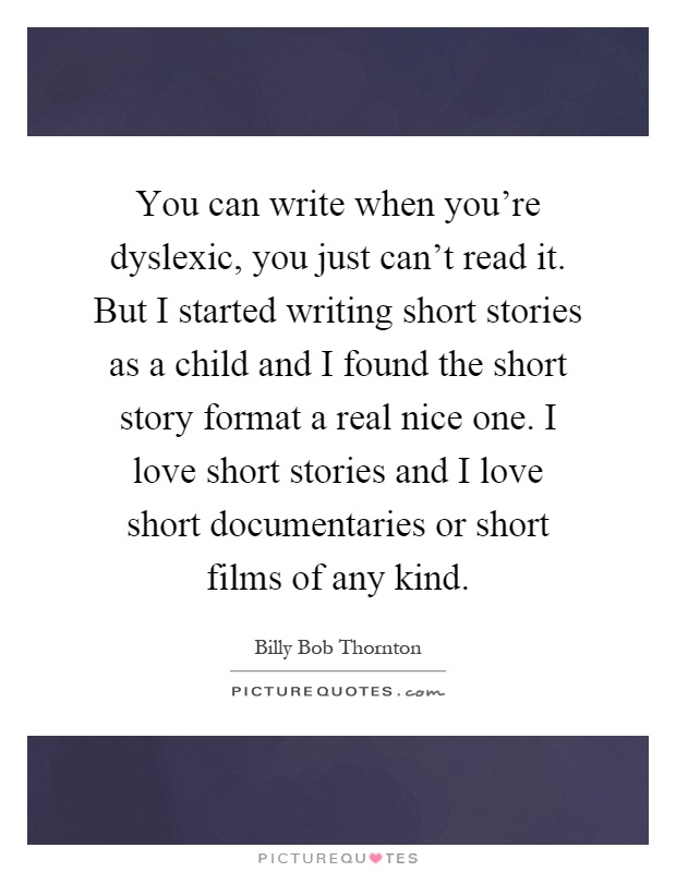 You can write when you're dyslexic, you just can't read it. But I started writing short stories as a child and I found the short story format a real nice one. I love short stories and I love short documentaries or short films of any kind Picture Quote #1