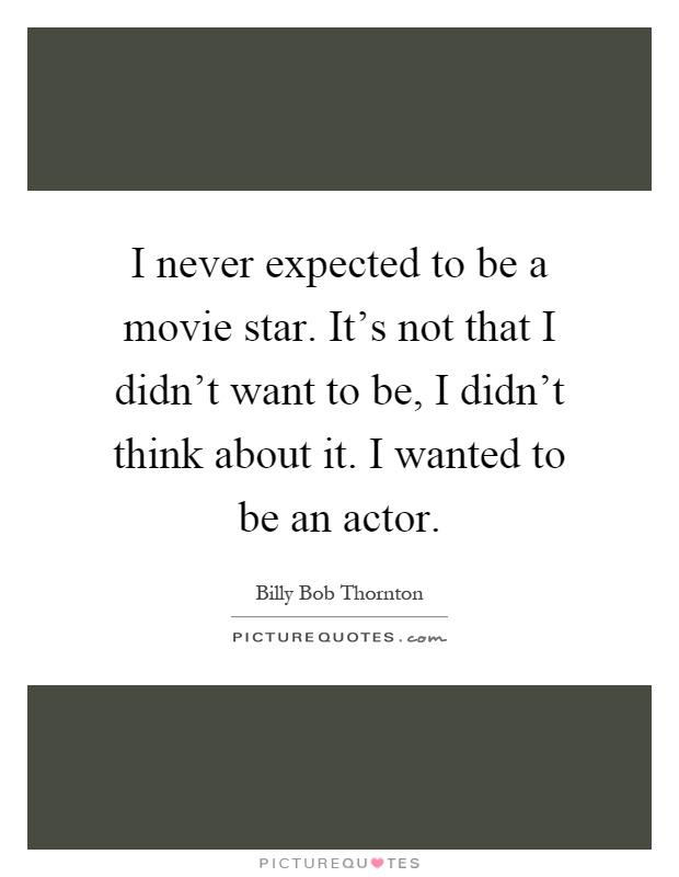 I never expected to be a movie star. It's not that I didn't want to be, I didn't think about it. I wanted to be an actor Picture Quote #1