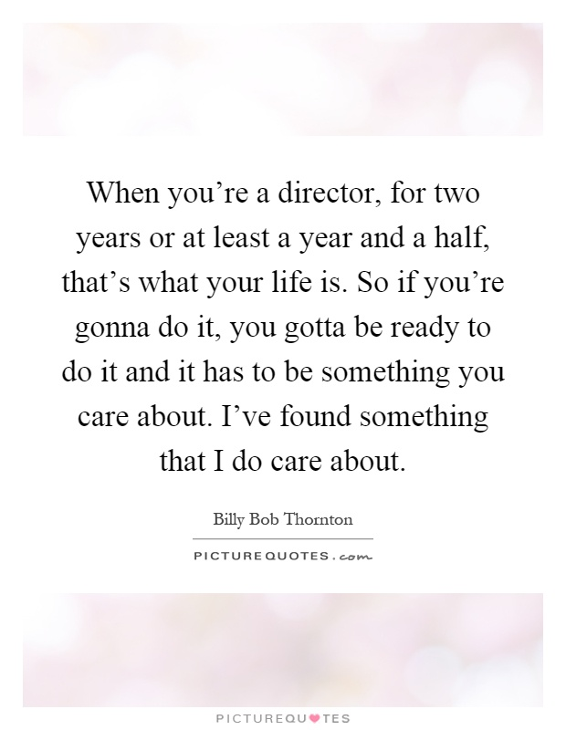 When you're a director, for two years or at least a year and a half, that's what your life is. So if you're gonna do it, you gotta be ready to do it and it has to be something you care about. I've found something that I do care about Picture Quote #1