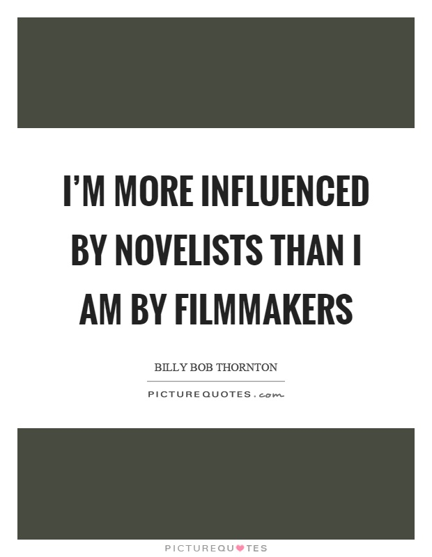 I'm more influenced by novelists than I am by filmmakers Picture Quote #1
