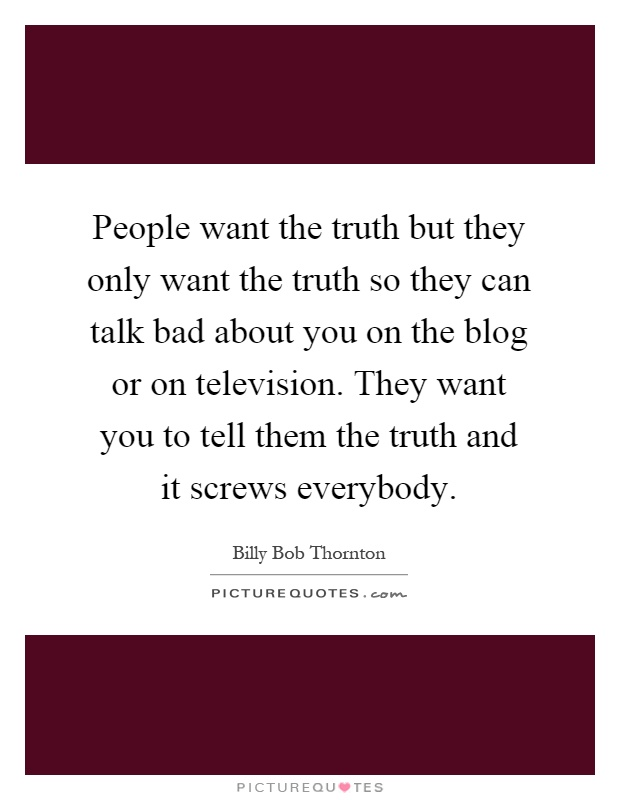 People want the truth but they only want the truth so they ...