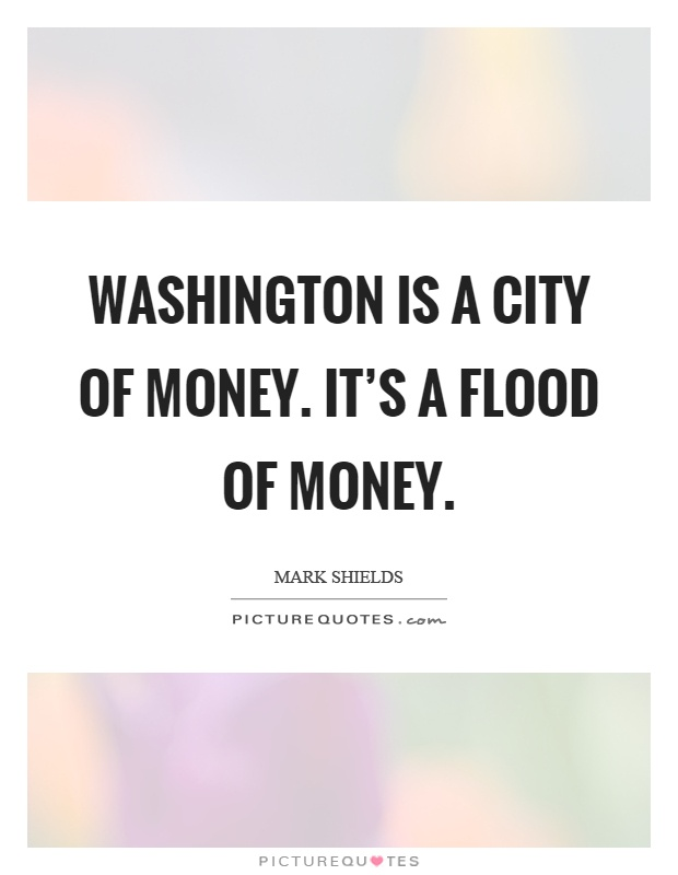 Washington is a city of money. It's a flood of money Picture Quote #1