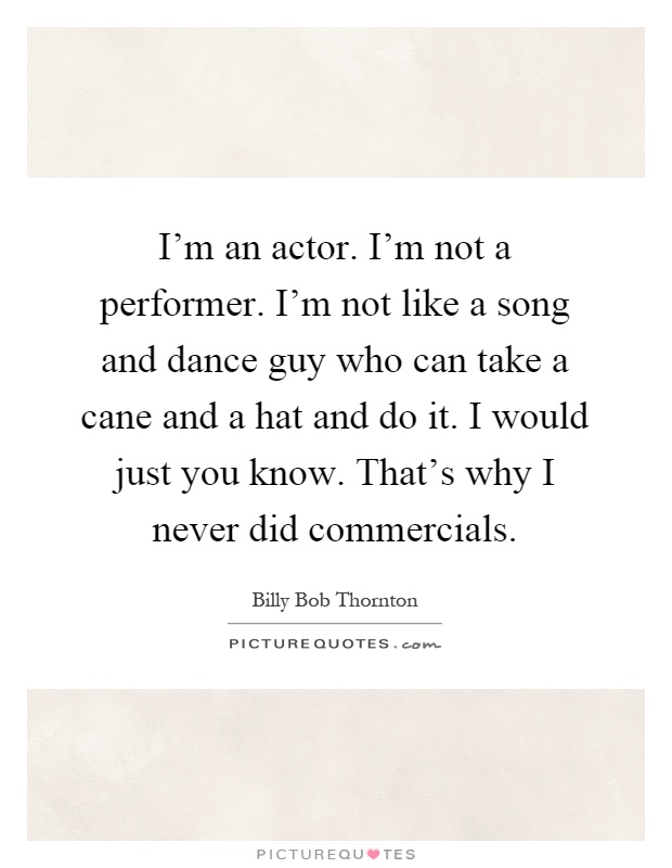 I'm an actor. I'm not a performer. I'm not like a song and dance guy who can take a cane and a hat and do it. I would just you know. That's why I never did commercials Picture Quote #1