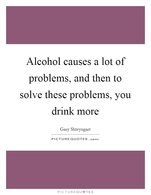 Alcohol causes a lot of problems, and then to solve these problems, you drink more Picture Quote #1