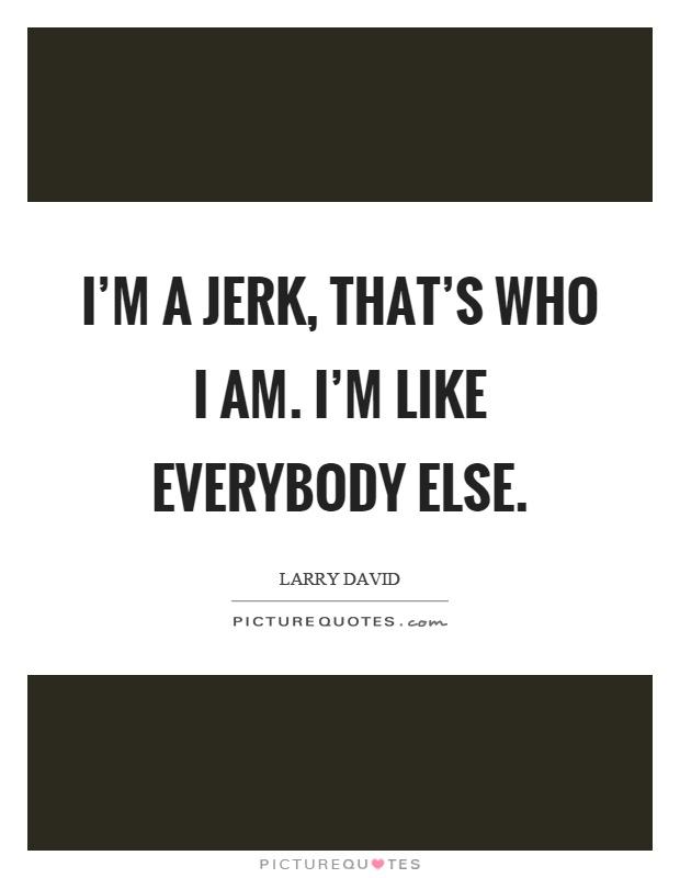 I'm a jerk, that's who I am. I'm like everybody else Picture Quote #1