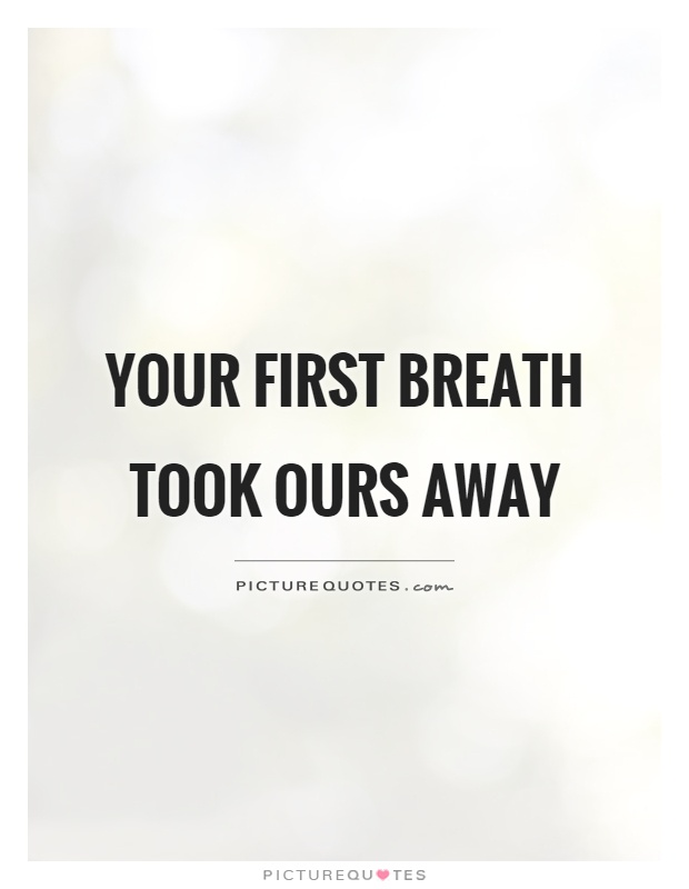 Your first breath took ours away Picture Quote #1