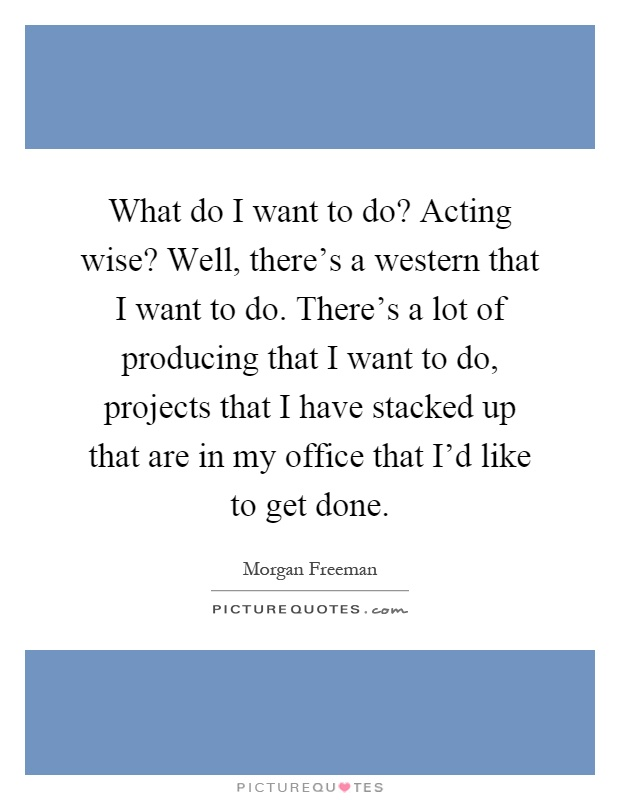 What do I want to do? Acting wise? Well, there's a western that I want to do. There's a lot of producing that I want to do, projects that I have stacked up that are in my office that I'd like to get done Picture Quote #1