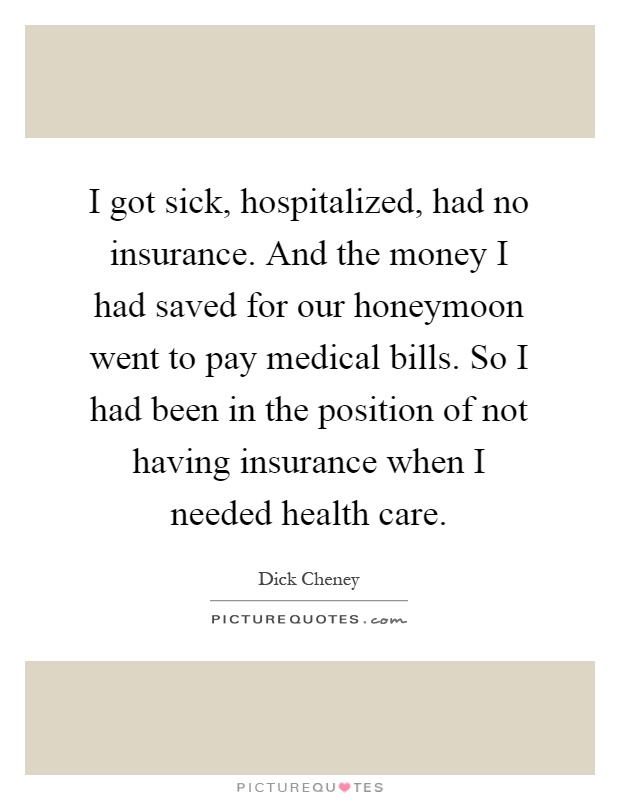 I got sick, hospitalized, had no insurance. And the money I had saved for our honeymoon went to pay medical bills. So I had been in the position of not having insurance when I needed health care Picture Quote #1