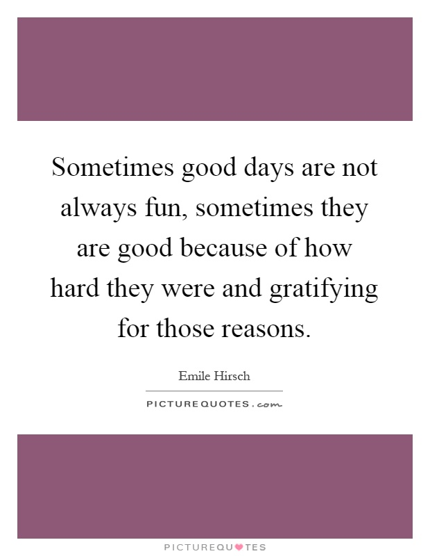 Sometimes good days are not always fun, sometimes they are good because of how hard they were and gratifying for those reasons Picture Quote #1