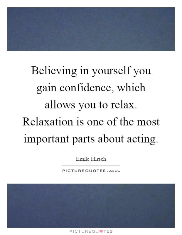 Believing in yourself you gain confidence, which allows you to relax. Relaxation is one of the most important parts about acting Picture Quote #1