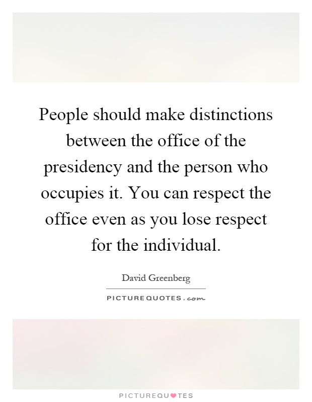 People should make distinctions between the office of the presidency and the person who occupies it. You can respect the office even as you lose respect for the individual Picture Quote #1