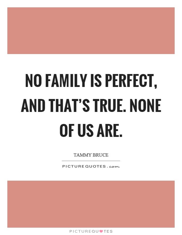 No family is perfect, and that's true. None of us are Picture Quote #1