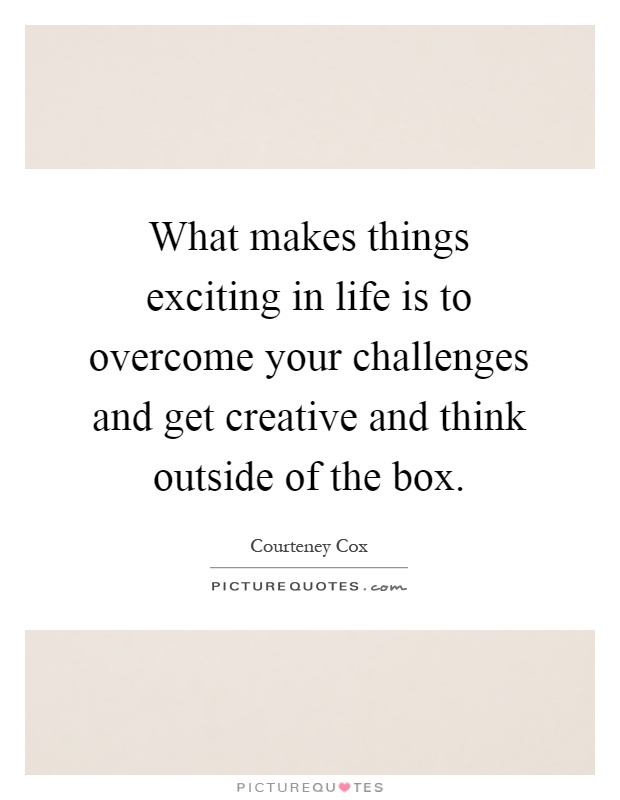 What makes things exciting in life is to overcome your challenges and get creative and think outside of the box Picture Quote #1