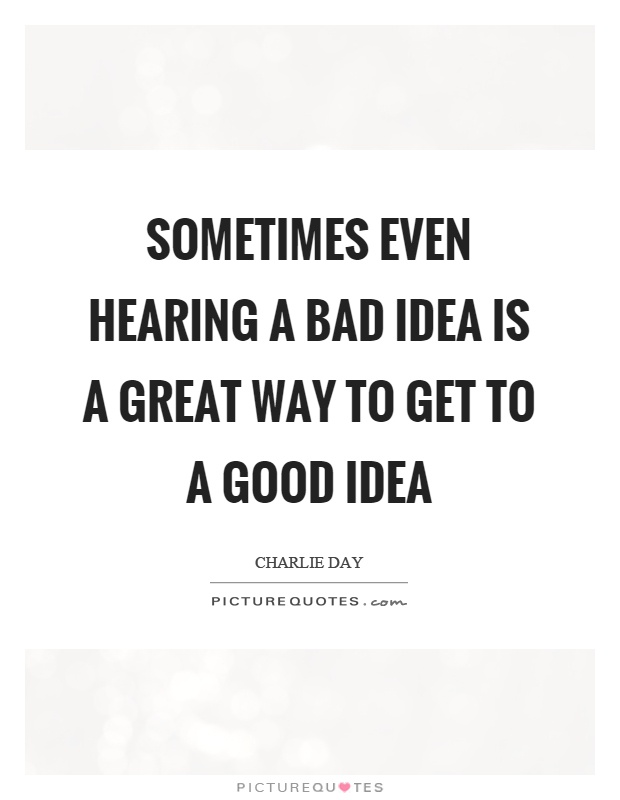 Sometimes even hearing a bad idea is a great way to get to a good idea Picture Quote #1