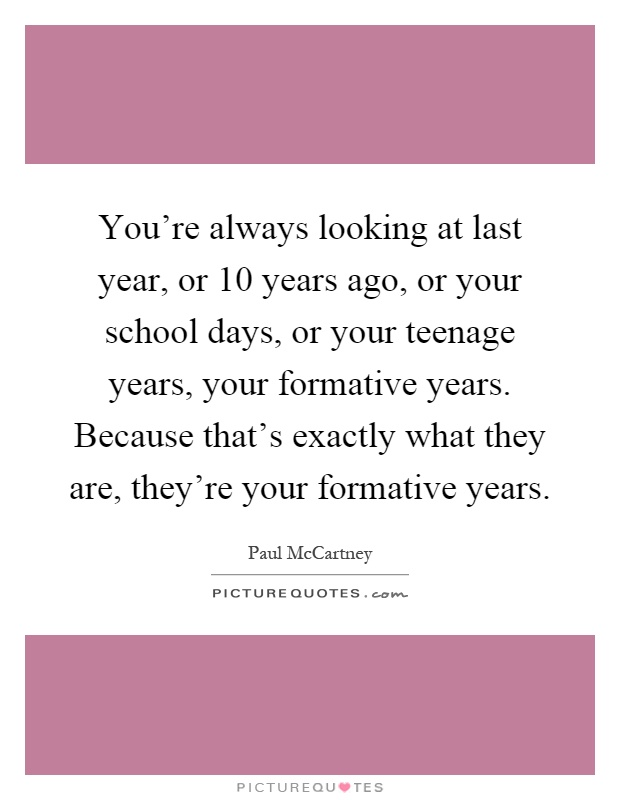 You're always looking at last year, or 10 years ago, or your school days, or your teenage years, your formative years. Because that's exactly what they are, they're your formative years Picture Quote #1