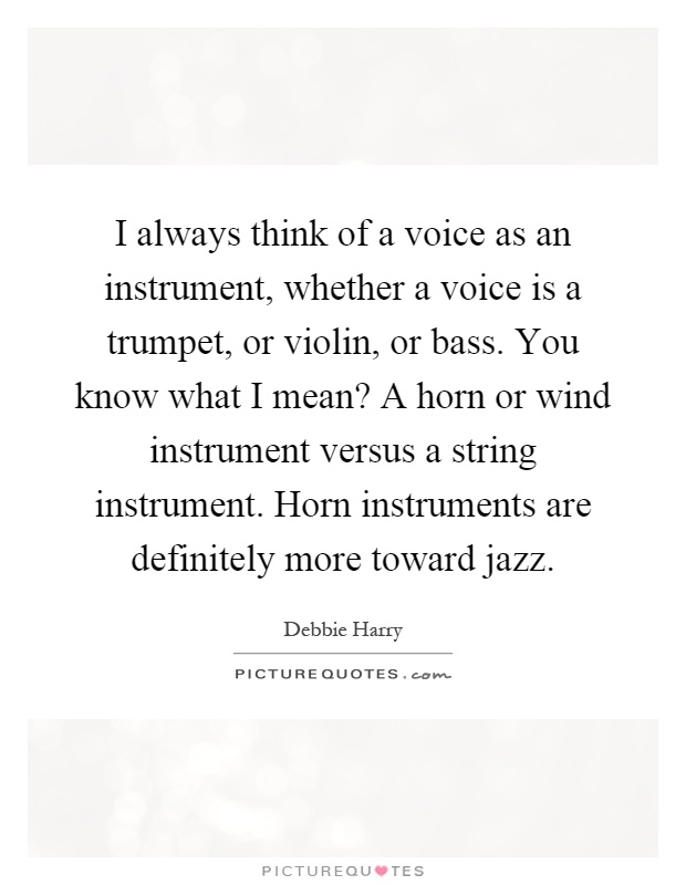 I always think of a voice as an instrument, whether a voice is a trumpet, or violin, or bass. You know what I mean? A horn or wind instrument versus a string instrument. Horn instruments are definitely more toward jazz Picture Quote #1