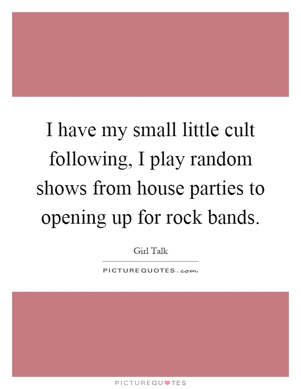 I have my small little cult following, I play random shows from house parties to opening up for rock bands Picture Quote #1