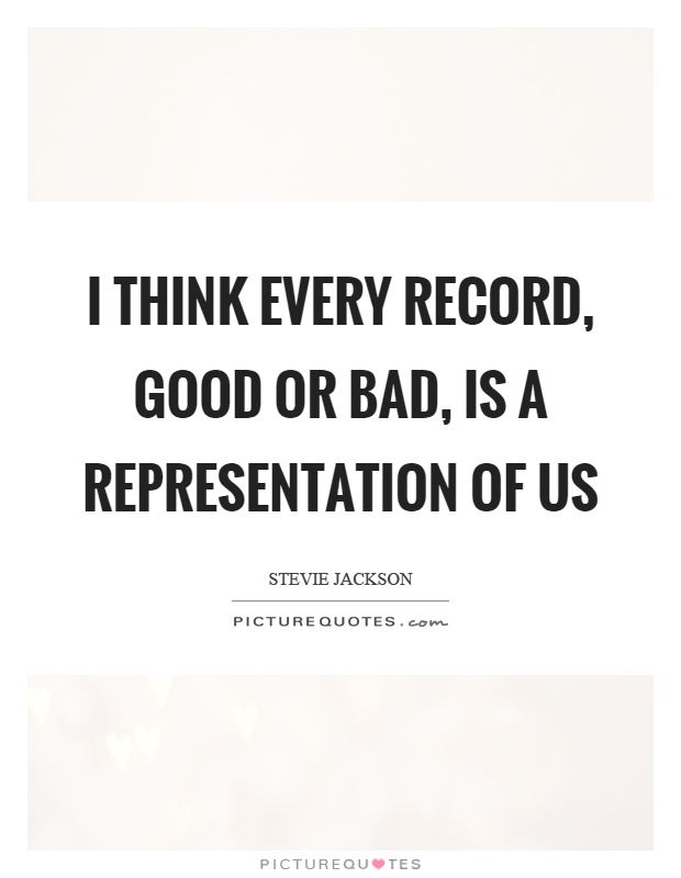 I think every record, good or bad, is a representation of us Picture Quote #1