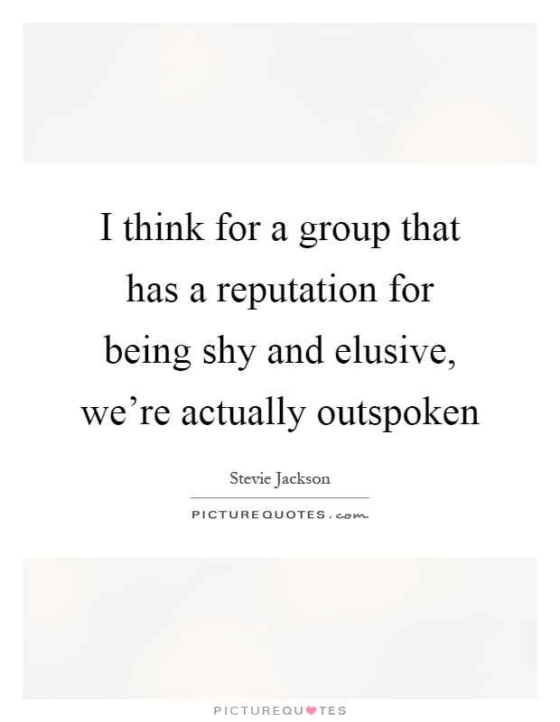 I think for a group that has a reputation for being shy and elusive, we're actually outspoken Picture Quote #1