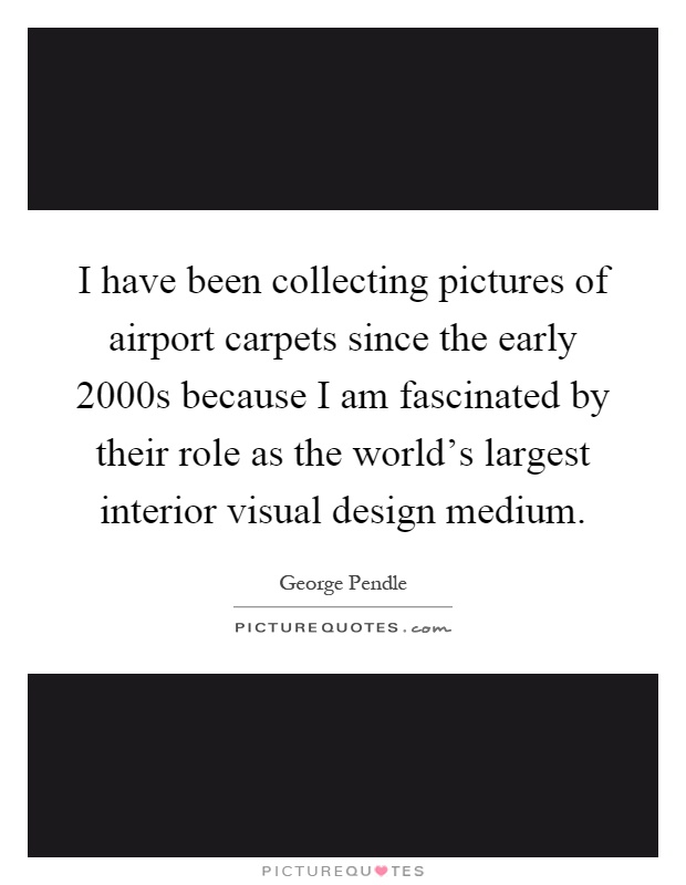 I have been collecting pictures of airport carpets since the early 2000s because I am fascinated by their role as the world's largest interior visual design medium Picture Quote #1