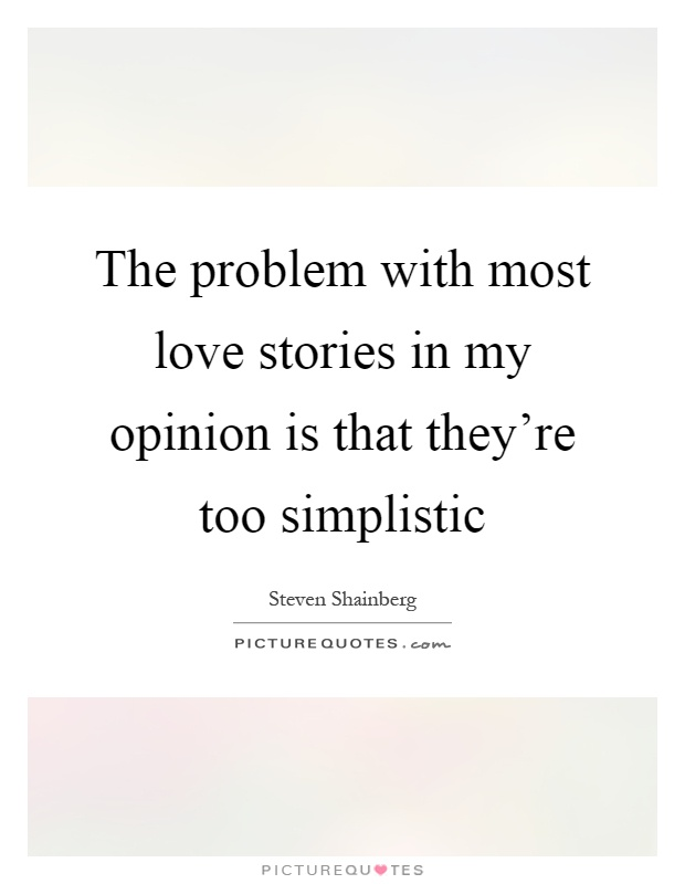 The problem with most love stories in my opinion is that they're too simplistic Picture Quote #1