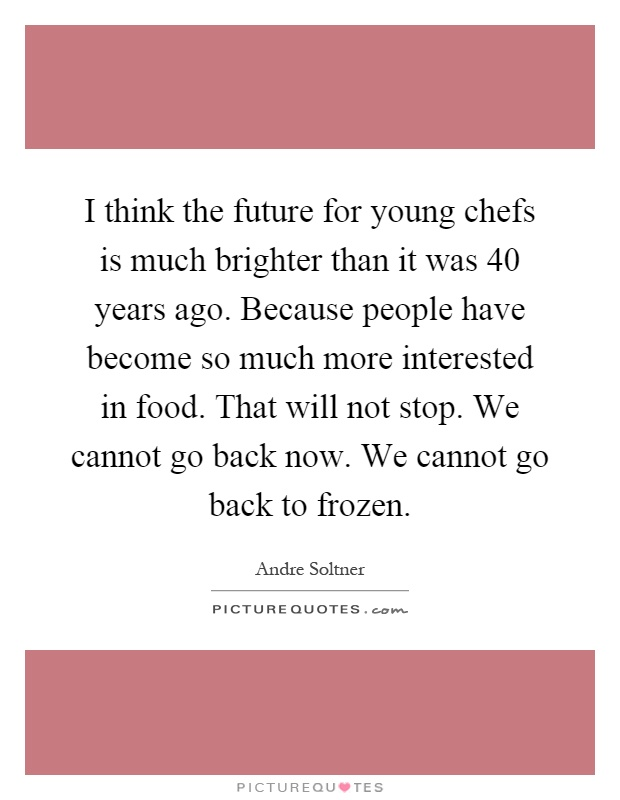 I think the future for young chefs is much brighter than it was 40 years ago. Because people have become so much more interested in food. That will not stop. We cannot go back now. We cannot go back to frozen Picture Quote #1
