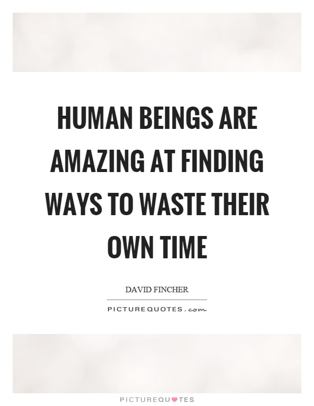 Human beings are amazing at finding ways to waste their own time Picture Quote #1