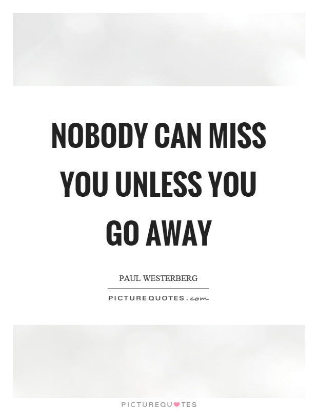 Nobody can miss you unless you go away Picture Quote #1
