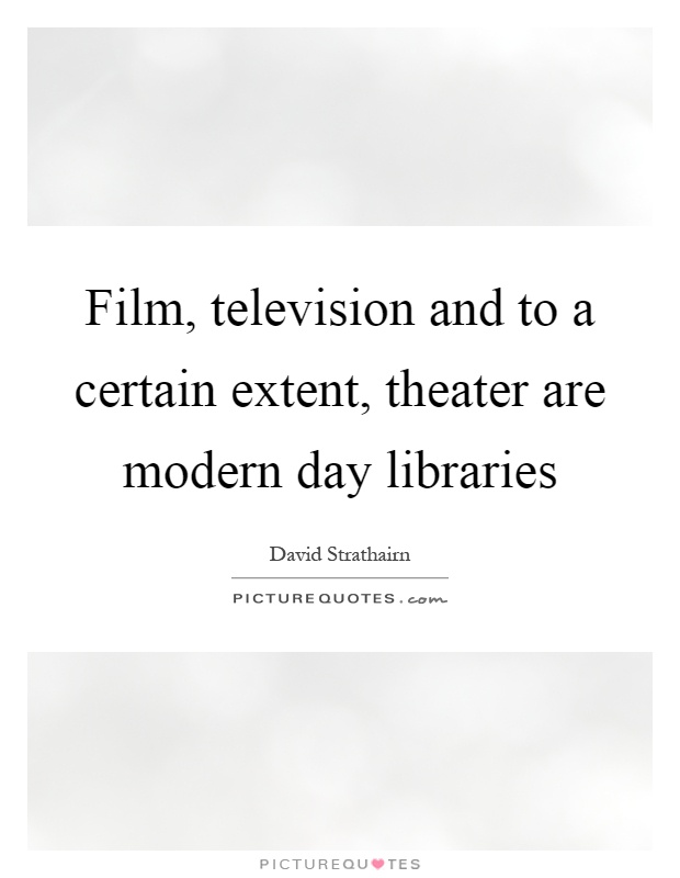 Film, television and to a certain extent, theater are modern day libraries Picture Quote #1