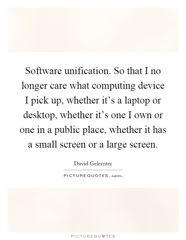 Software unification. So that I no longer care what computing device I pick up, whether it's a laptop or desktop, whether it's one I own or one in a public place, whether it has a small screen or a large screen Picture Quote #1