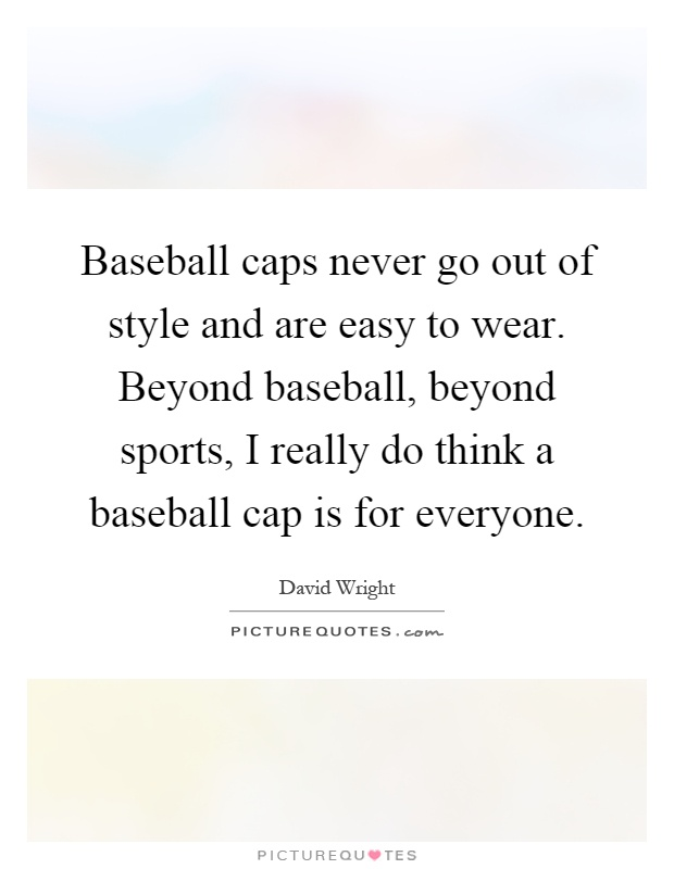 Baseball caps never go out of style and are easy to wear. Beyond baseball, beyond sports, I really do think a baseball cap is for everyone Picture Quote #1