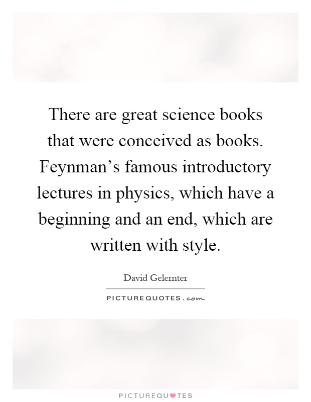There are great science books that were conceived as books. Feynman's famous introductory lectures in physics, which have a beginning and an end, which are written with style Picture Quote #1