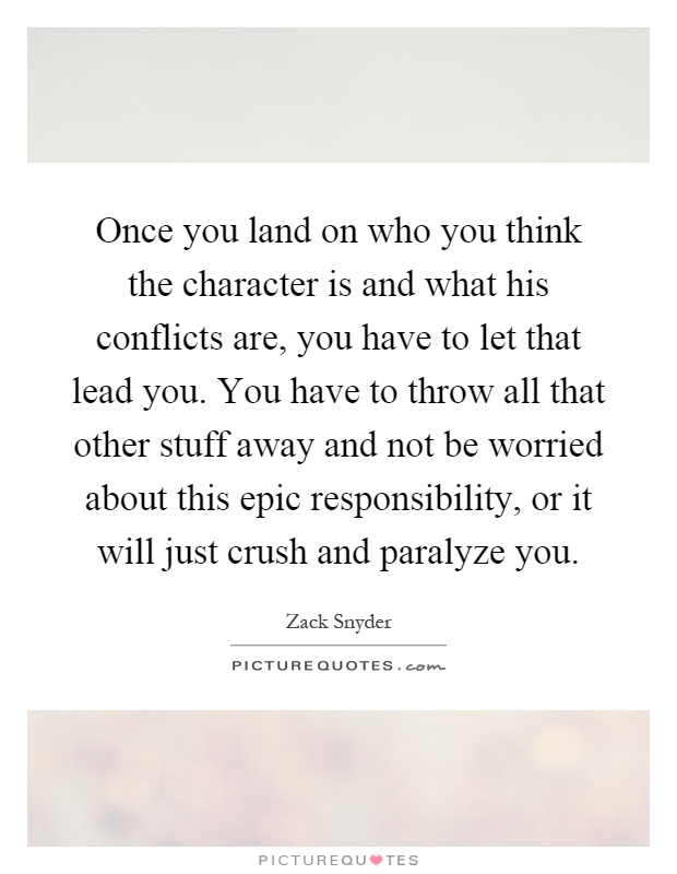 Once you land on who you think the character is and what his conflicts are, you have to let that lead you. You have to throw all that other stuff away and not be worried about this epic responsibility, or it will just crush and paralyze you Picture Quote #1