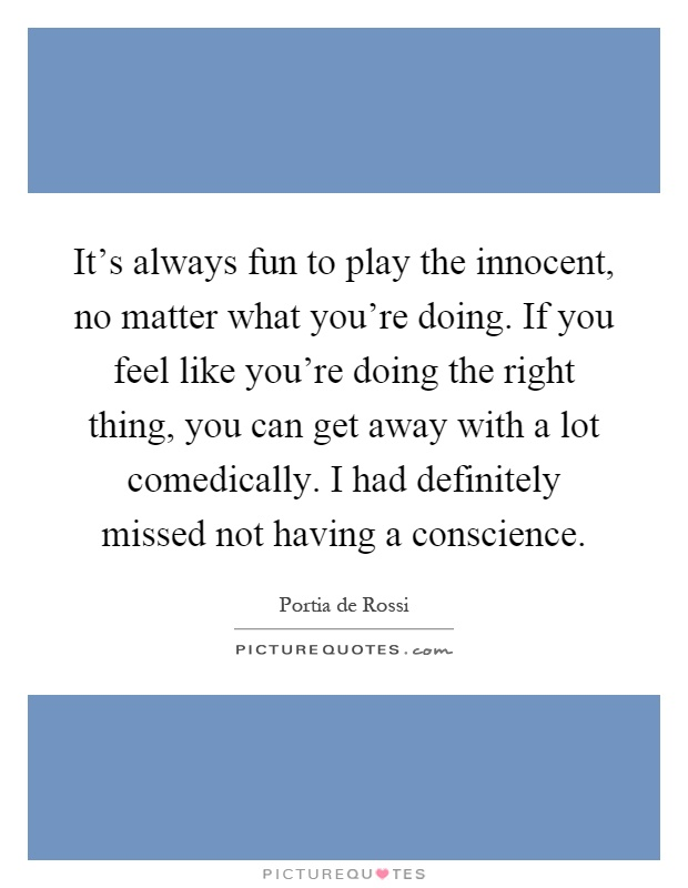 It's always fun to play the innocent, no matter what you're doing. If you feel like you're doing the right thing, you can get away with a lot comedically. I had definitely missed not having a conscience Picture Quote #1