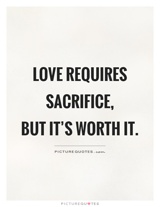 Love requires sacrifice,  but it's worth it Picture Quote #1