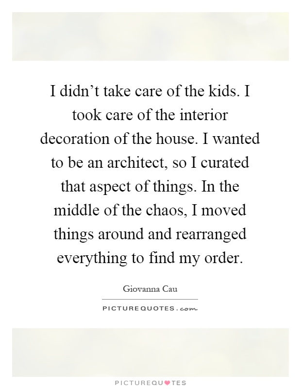 I didn't take care of the kids. I took care of the interior decoration of the house. I wanted to be an architect, so I curated that aspect of things. In the middle of the chaos, I moved things around and rearranged everything to find my order Picture Quote #1