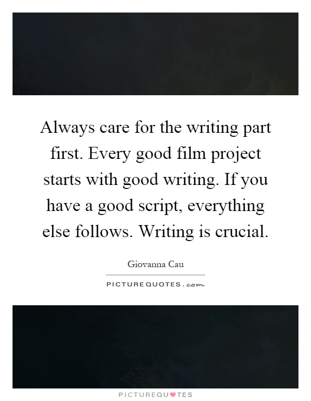 Always care for the writing part first. Every good film project starts with good writing. If you have a good script, everything else follows. Writing is crucial Picture Quote #1