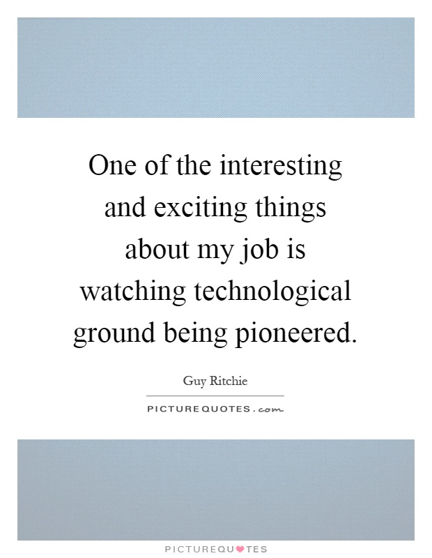 One of the interesting and exciting things about my job is watching technological ground being pioneered Picture Quote #1