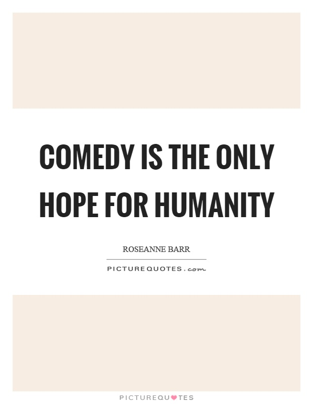 Comedy is the only hope for humanity Picture Quote #1