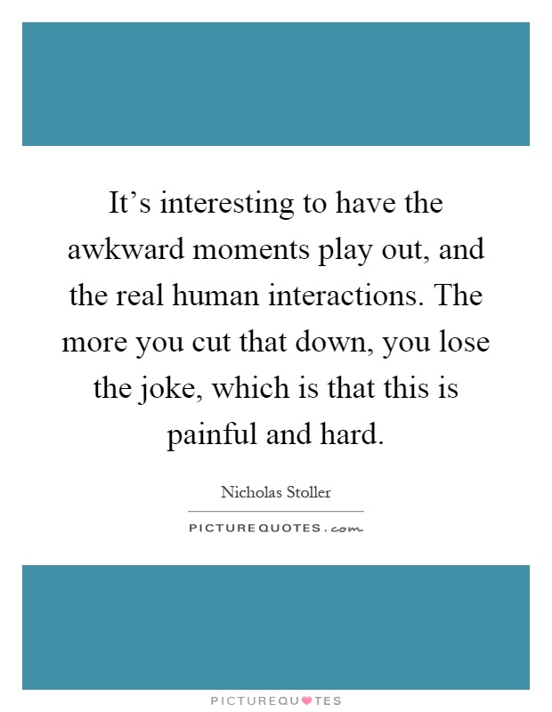 It's interesting to have the awkward moments play out, and the real human interactions. The more you cut that down, you lose the joke, which is that this is painful and hard Picture Quote #1