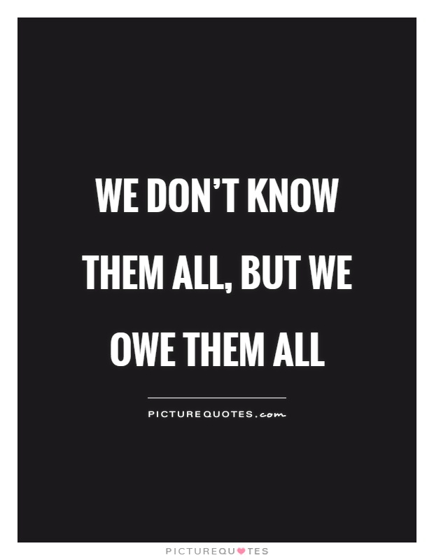 We don't know them all, but we owe them all Picture Quote #1