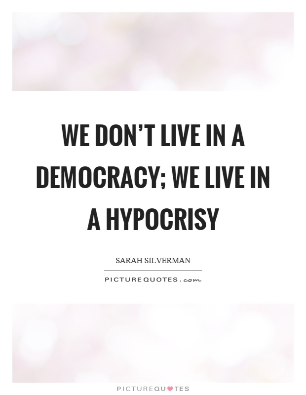 We don't live in a democracy; we live in a hypocrisy Picture Quote #1
