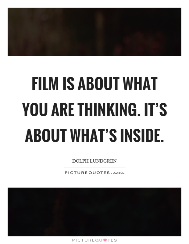 Film is about what you are thinking. It's about what's inside Picture Quote #1