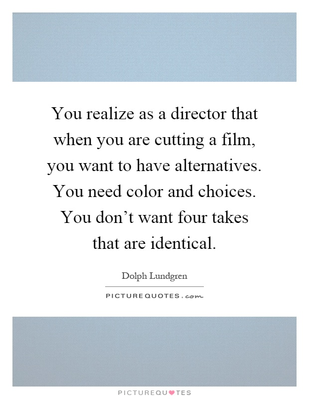 You realize as a director that when you are cutting a film, you want to have alternatives. You need color and choices. You don't want four takes that are identical Picture Quote #1