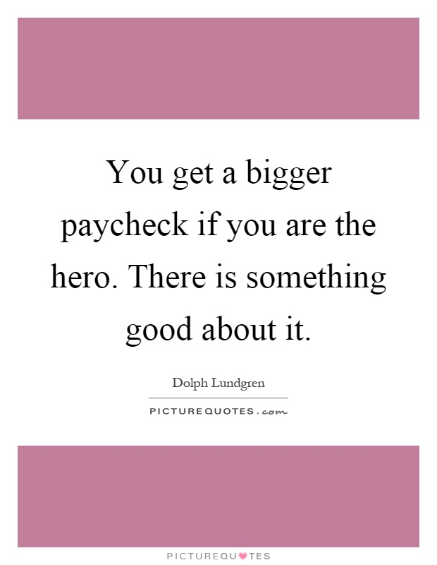 You get a bigger paycheck if you are the hero. There is something good about it Picture Quote #1