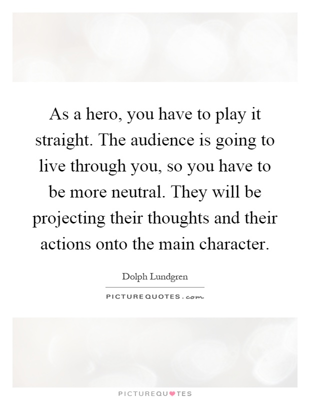 As a hero, you have to play it straight. The audience is going to live through you, so you have to be more neutral. They will be projecting their thoughts and their actions onto the main character Picture Quote #1