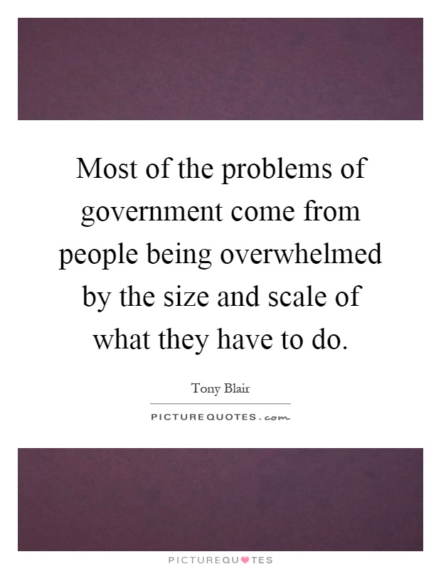 Most of the problems of government come from people being overwhelmed by the size and scale of what they have to do Picture Quote #1