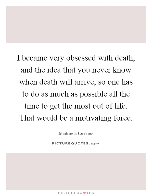 I became very obsessed with death, and the idea that you never know when death will arrive, so one has to do as much as possible all the time to get the most out of life. That would be a motivating force Picture Quote #1