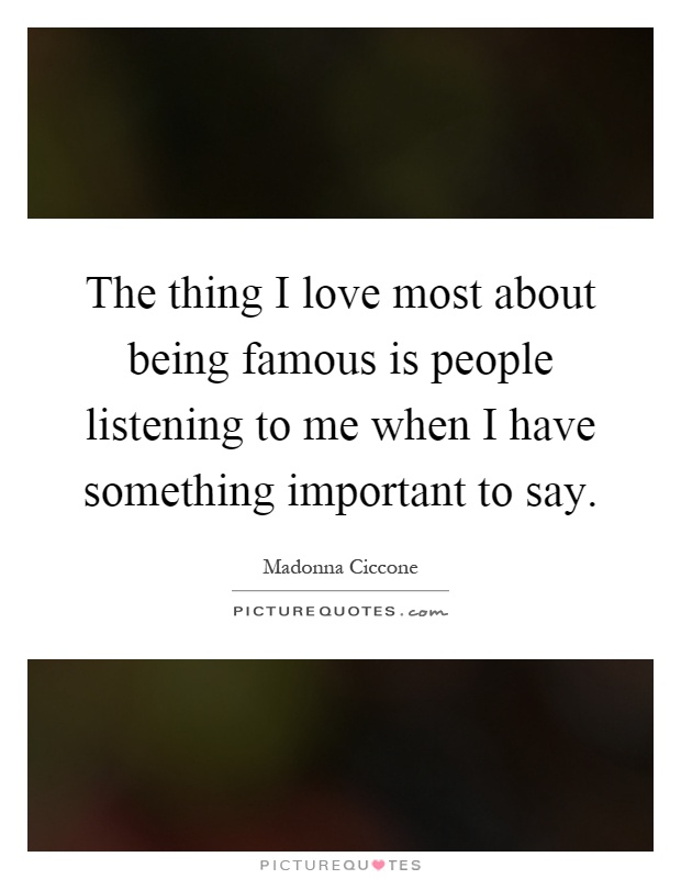 The thing I love most about being famous is people listening to me when I have something important to say Picture Quote #1