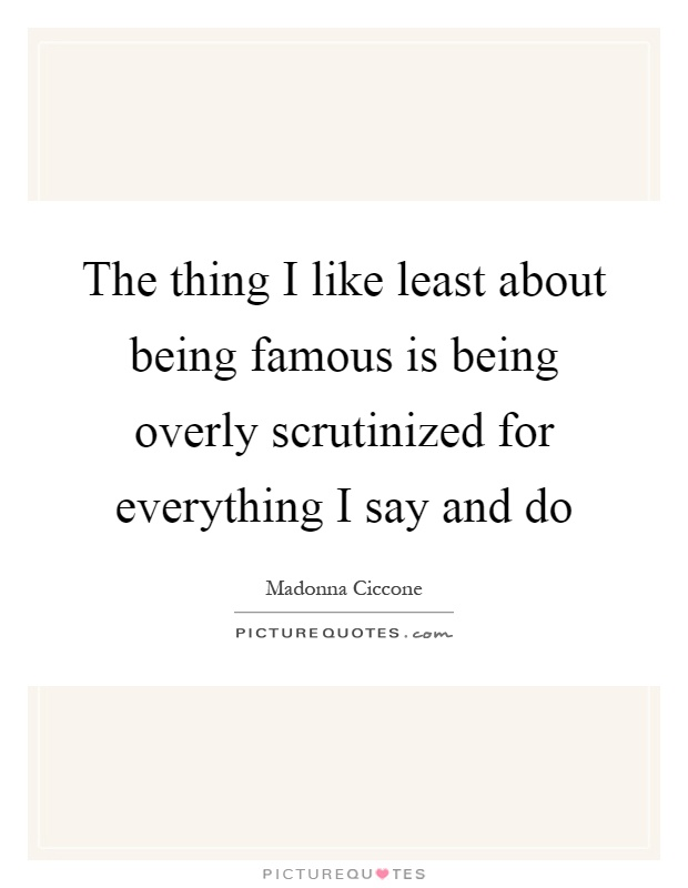 The thing I like least about being famous is being overly scrutinized for everything I say and do Picture Quote #1